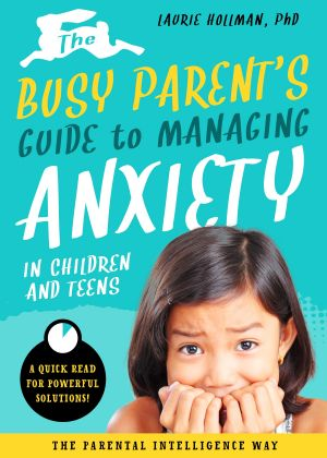 The Busy Parent's Guide to Managing  Anxiety in Children and Teens