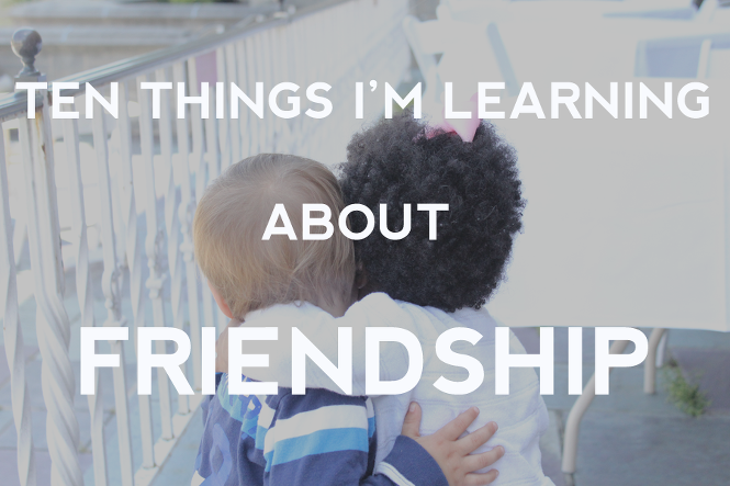 10 Things I'm Learning about Being a Good Friend