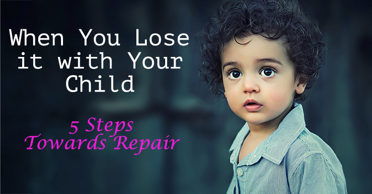 When You Lose it with Your Child - 5 Steps Towards Repair