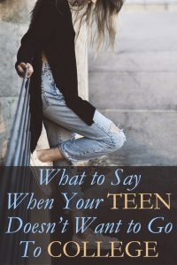 What to Say When Your Teen Doesn't Want to Go to College