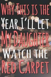 Why This is the Year I'll Let My Daughter Watch the Red Carpet