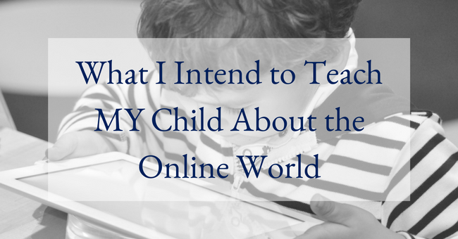 What I Intend to Teach MY Child About the Online World Featured