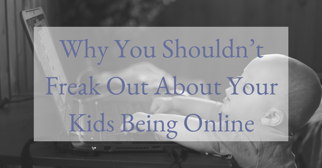 Why You Shouldn't Freak Out About Your Kids Being Online