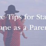 Three Tips for Staying Sane as a Parent
