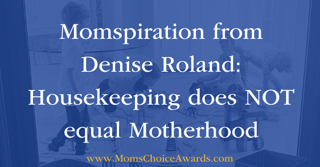 Momspiration from Denise Roland Housekeeping does NOT equal Motherhood