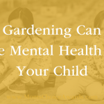How Gardening Can Help the Mental Health of Your Child